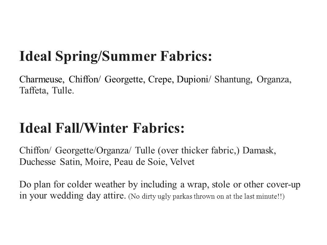 Ideal Spring/Summer Fabrics: Charmeuse, Chiffon/ Georgette, Crepe, Dupioni/ Shantung, Organza, Taffeta, Tulle. Ideal Fall/Winter Fabrics: Chiffon/ Geo