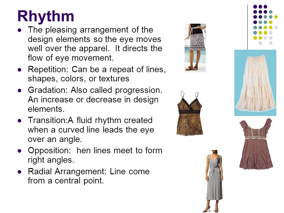 Rhythm The pleasing arrangement of the design elements so the eye moves well over the apparel. It directs the flow of eye movement. Repetition: Can be