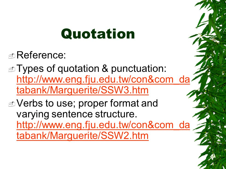 Quotation Reference: Types of quotation & punctuation: http://www.eng.fju.edu.tw/con&com_da tabank/Marguerite/SSW3.htm http://www.eng.fju.edu.tw/con&com_da tabank/Marguerite/SSW3.htm Verbs to use; proper format and varying sentence structure.