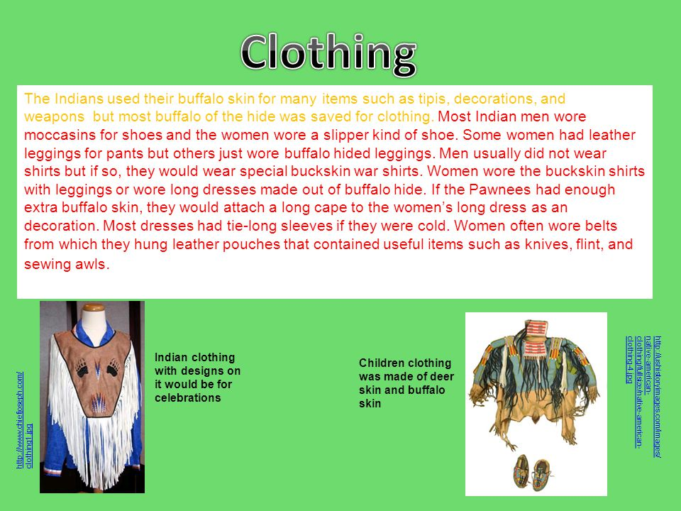 The Indians used their buffalo skin for many items such as tipis, decorations, and weapons but most buffalo of the hide was saved for clothing. Most I