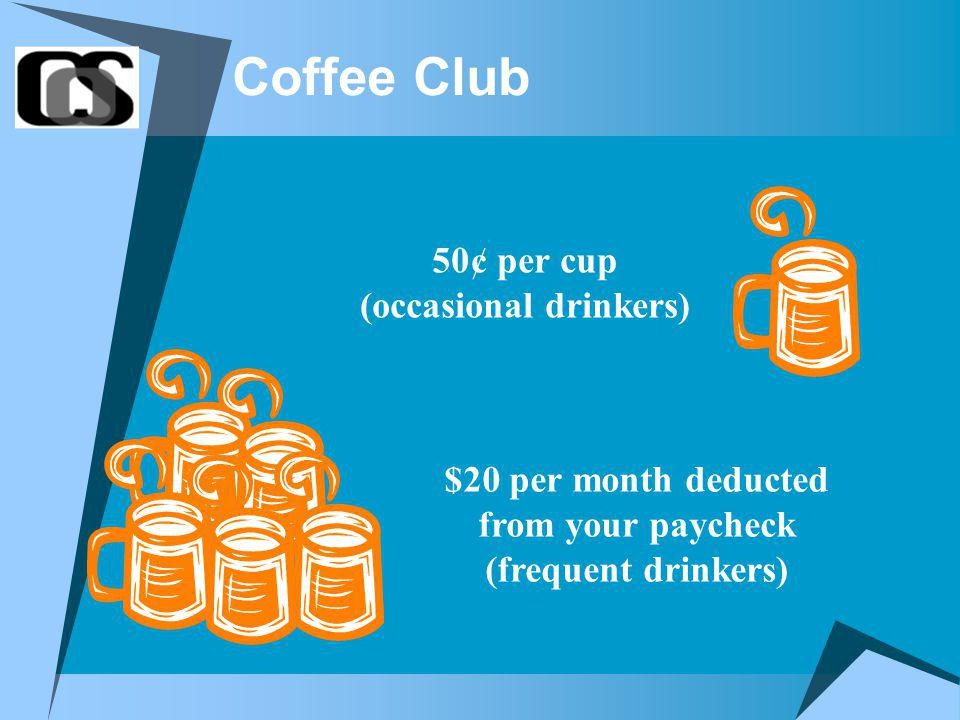 Coffee Club $20 per month deducted from your paycheck (frequent drinkers) 50¢ per cup (occasional drinkers)