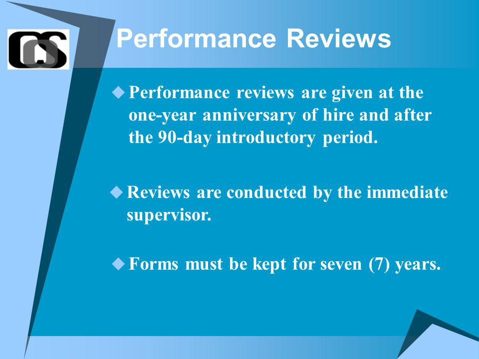 Performance Reviews Performance reviews are given at the one-year anniversary of hire and after the 90-day introductory period.