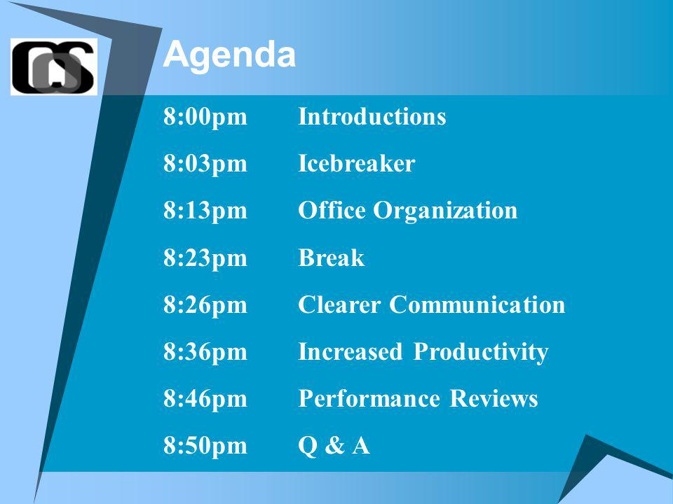 Agenda 8:00pmIntroductions 8:03pmIcebreaker 8:13pmOffice Organization 8:23pmBreak 8:26pmClearer Communication 8:36pmIncreased Productivity 8:46pmPerformance Reviews 8:50pmQ & A