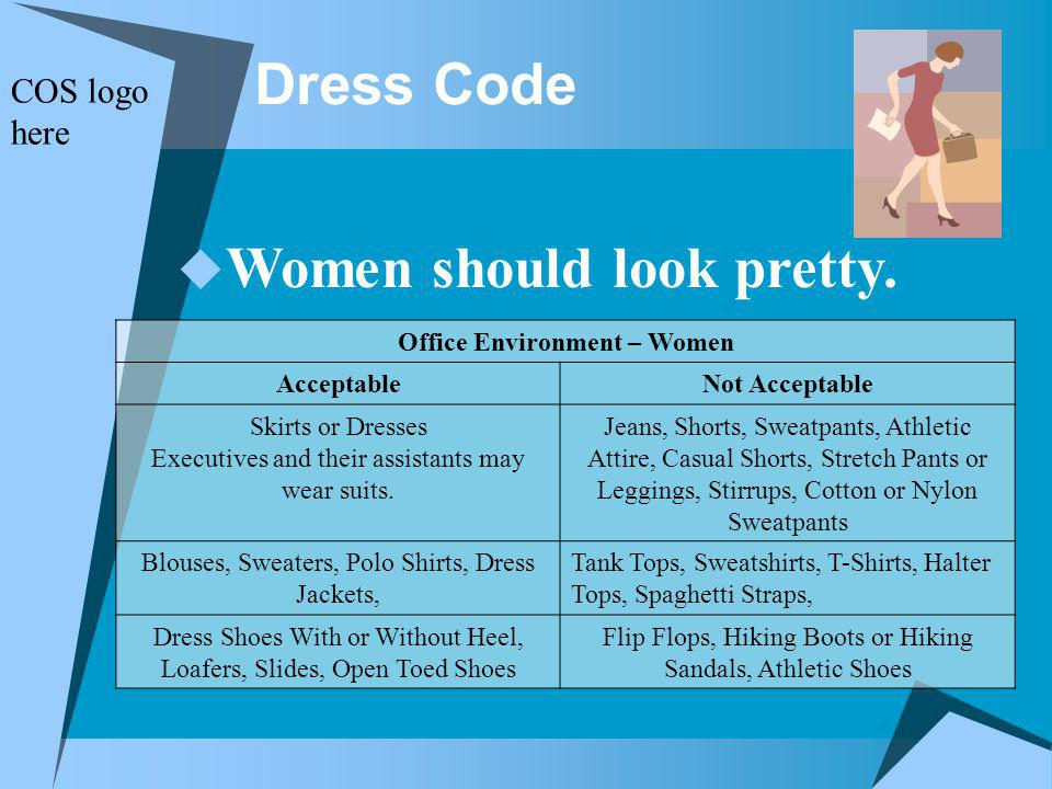 Dress Code Office Environment – Women AcceptableNot Acceptable Skirts or Dresses Executives and their assistants may wear suits.