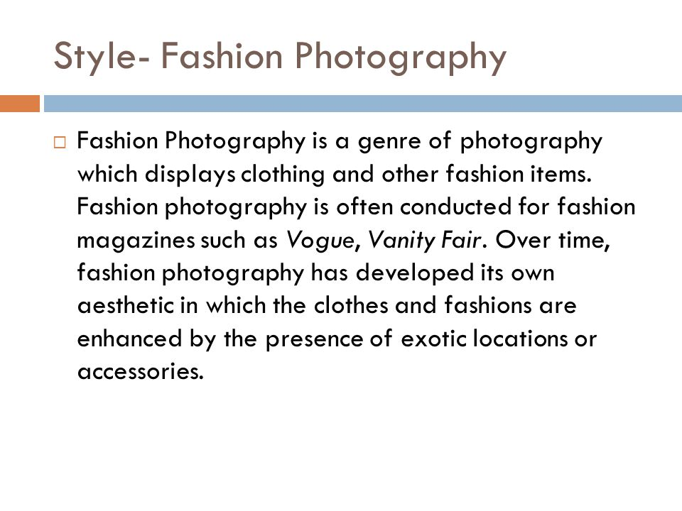 Style- Fashion Photography Fashion Photography is a genre of photography which displays clothing and other fashion items. Fashion photography is often