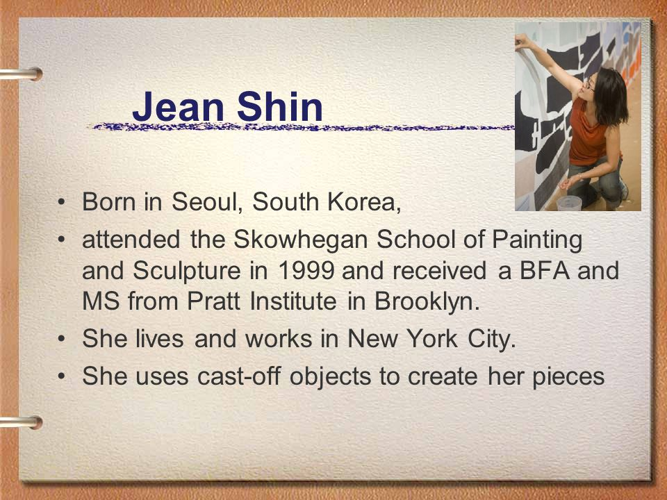Jean Shin Born in Seoul, South Korea, attended the Skowhegan School of Painting and Sculpture in 1999 and received a BFA and MS from Pratt Institute i
