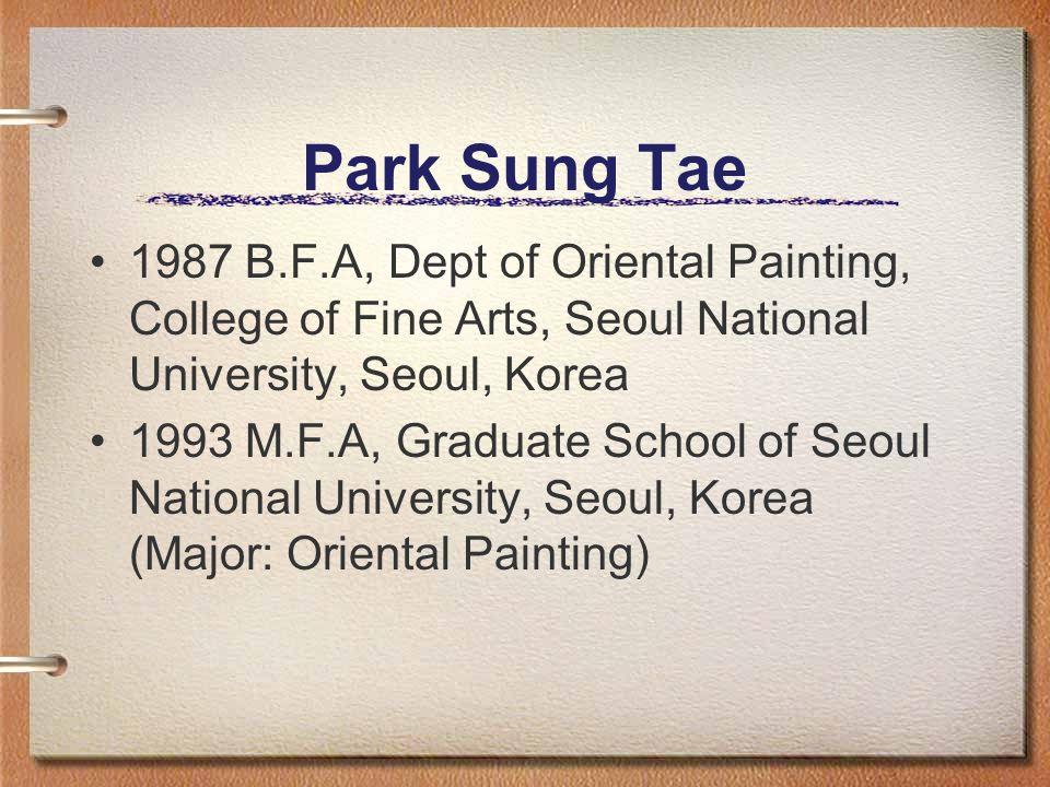 Park Sung Tae 1987 B.F.A, Dept of Oriental Painting, College of Fine Arts, Seoul National University, Seoul, Korea 1993 M.F.A, Graduate School of Seou