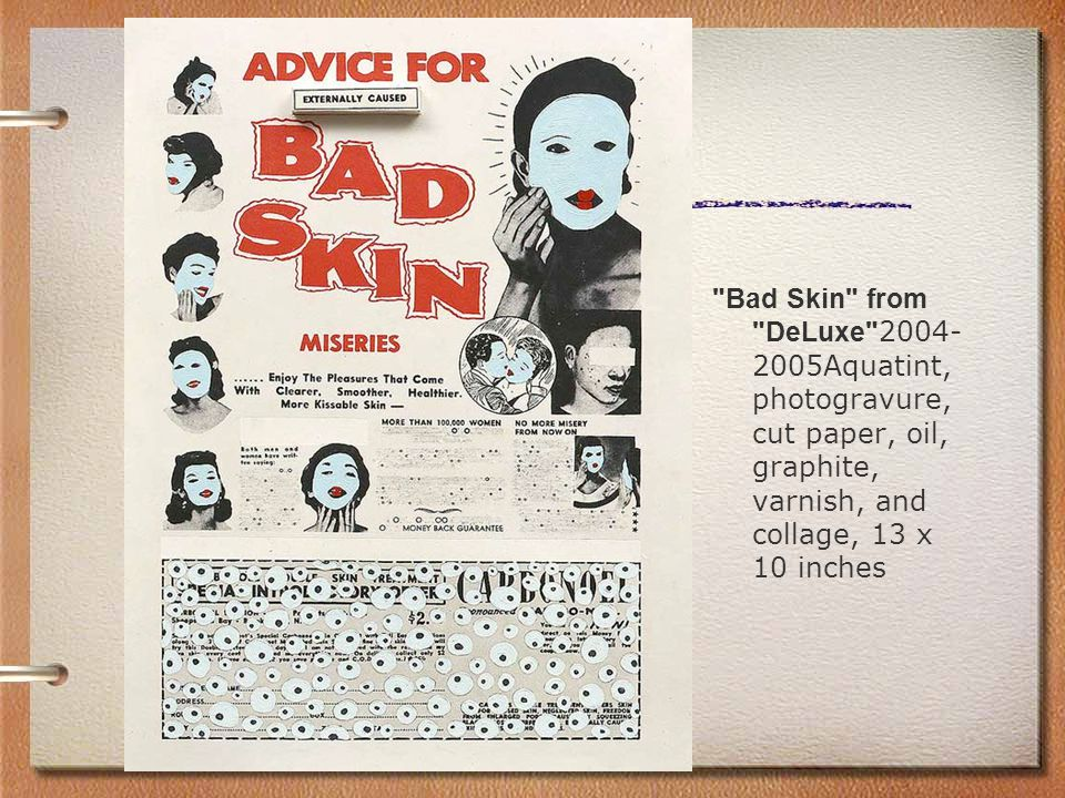 Bad Skin from DeLuxe 2004- 2005Aquatint, photogravure, cut paper, oil, graphite, varnish, and collage, 13 x 10 inches