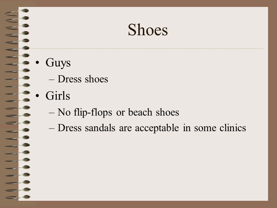 Shoes Guys –Dress shoes Girls –No flip-flops or beach shoes –Dress sandals are acceptable in some clinics