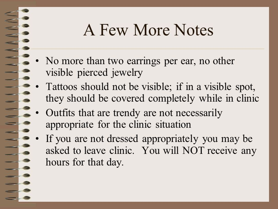 A Few More Notes No more than two earrings per ear, no other visible pierced jewelry Tattoos should not be visible; if in a visible spot, they should be covered completely while in clinic Outfits that are trendy are not necessarily appropriate for the clinic situation If you are not dressed appropriately you may be asked to leave clinic.