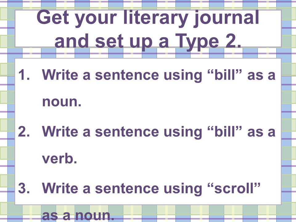 Get your literary journal and set up a Type 2. 1.Write a sentence using bill as a noun.