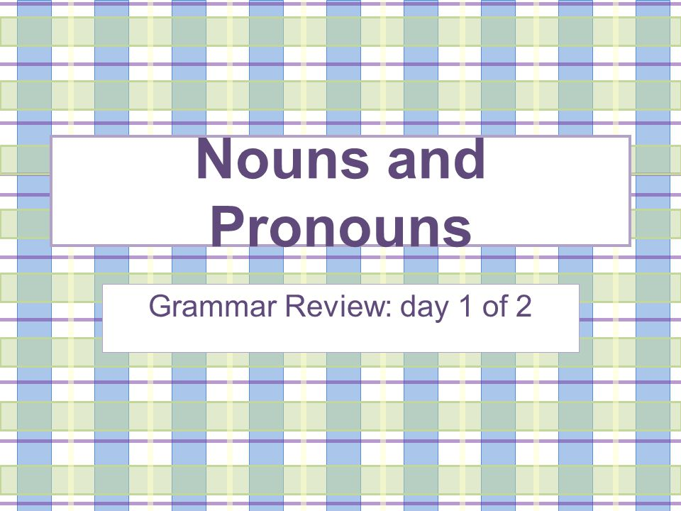 Nouns Your first words Two types: common and proper