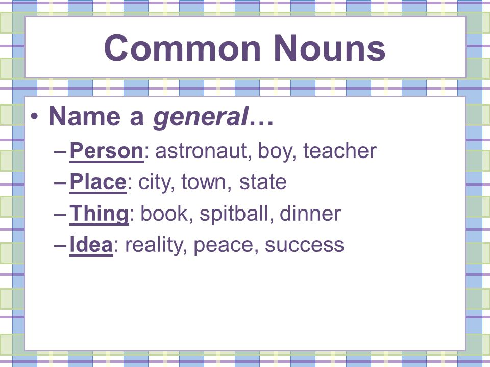 Common Nouns Name a general… –Person: astronaut, boy, teacher –Place: city, town, state –Thing: book, spitball, dinner –Idea: reality, peace, success