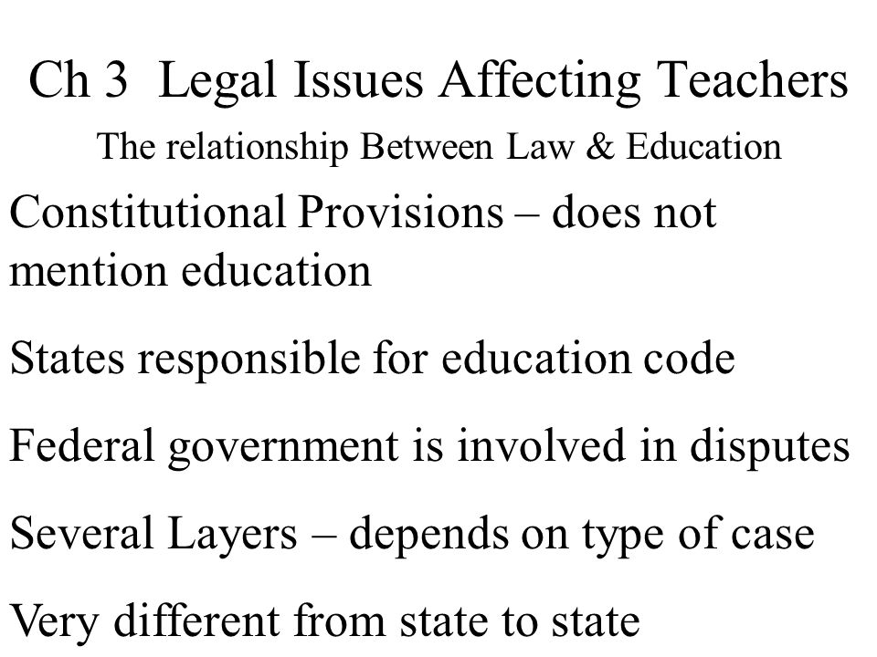 Ch 3 Legal Issues Affecting Teachers The relationship Between Law & Education Constitutional Provisions – does not mention education States responsible for education code Federal government is involved in disputes Several Layers – depends on type of case Very different from state to state