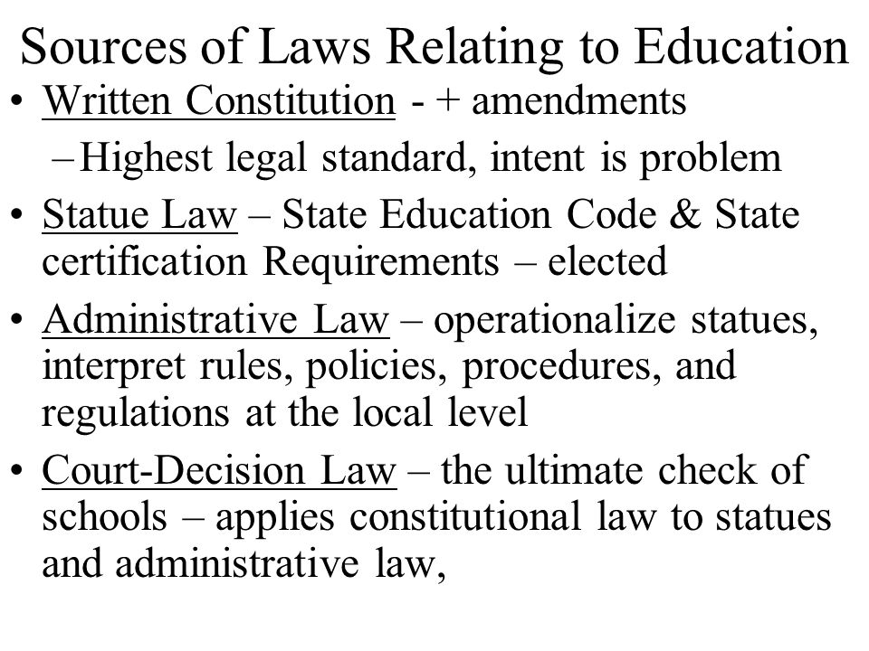 Sources of Laws Relating to Education Written Constitution - + amendments –Highest legal standard, intent is problem Statue Law – State Education Code & State certification Requirements – elected Administrative Law – operationalize statues, interpret rules, policies, procedures, and regulations at the local level Court-Decision Law – the ultimate check of schools – applies constitutional law to statues and administrative law,
