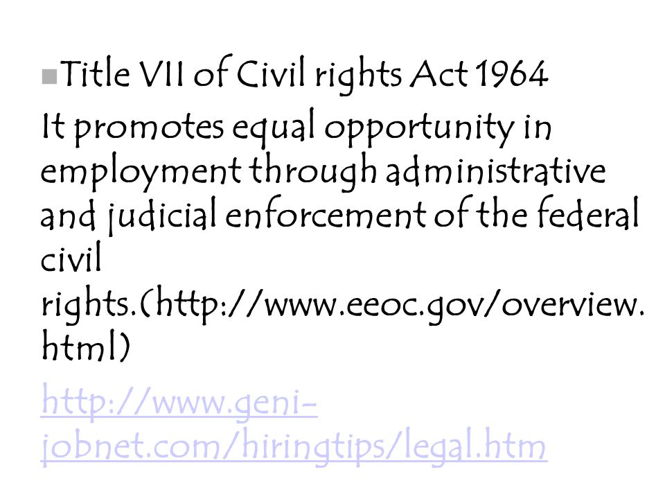 Title VII of Civil rights Act 1964 It promotes equal opportunity in employment through administrative and judicial enforcement of the federal civil rights.(http://www.eeoc.gov/overview.