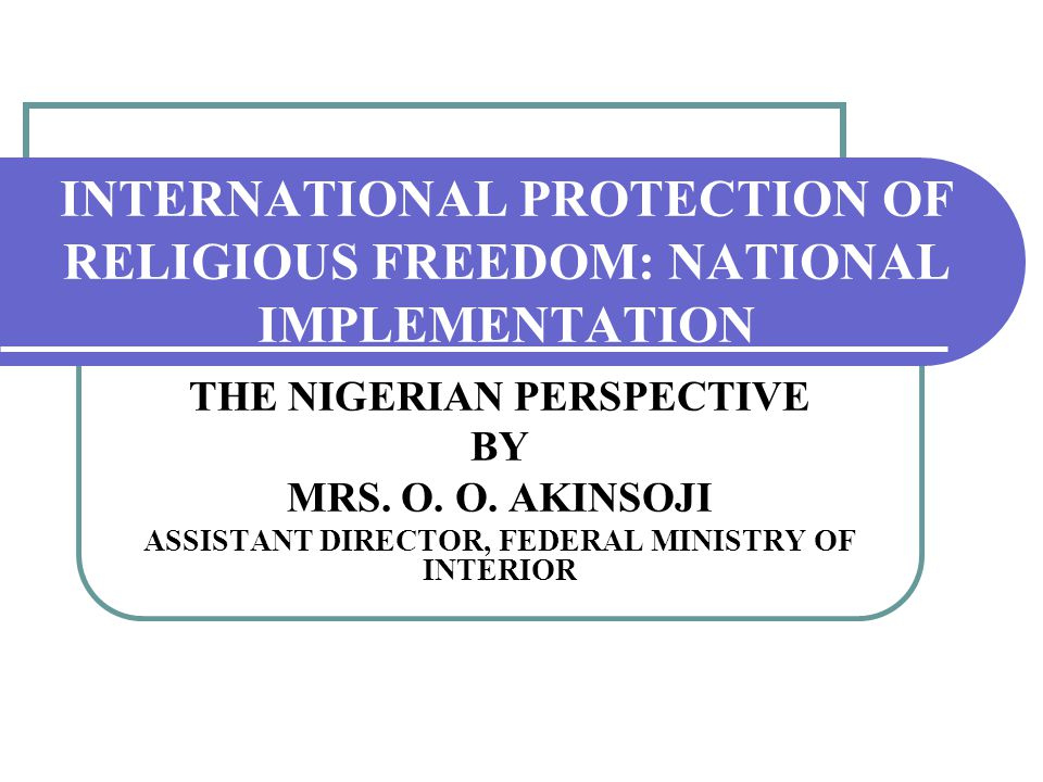 INTERNATIONAL PROTECTION OF RELIGIOUS FREEDOM: NATIONAL IMPLEMENTATION THE NIGERIAN PERSPECTIVE BY MRS.