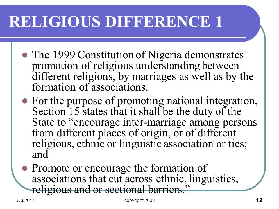 6/3/2014copyright 2008 12 RELIGIOUS DIFFERENCE 1 The 1999 Constitution of Nigeria demonstrates promotion of religious understanding between different religions, by marriages as well as by the formation of associations.