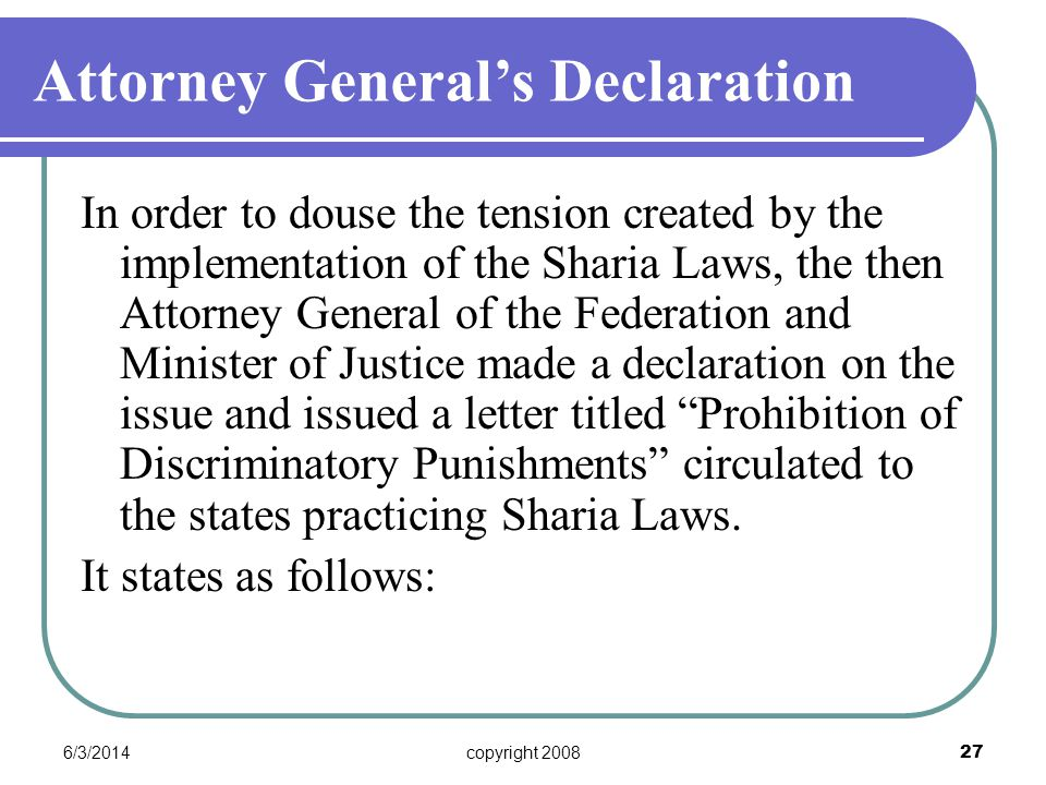 6/3/2014copyright 2008 27 In order to douse the tension created by the implementation of the Sharia Laws, the then Attorney General of the Federation and Minister of Justice made a declaration on the issue and issued a letter titled Prohibition of Discriminatory Punishments circulated to the states practicing Sharia Laws.