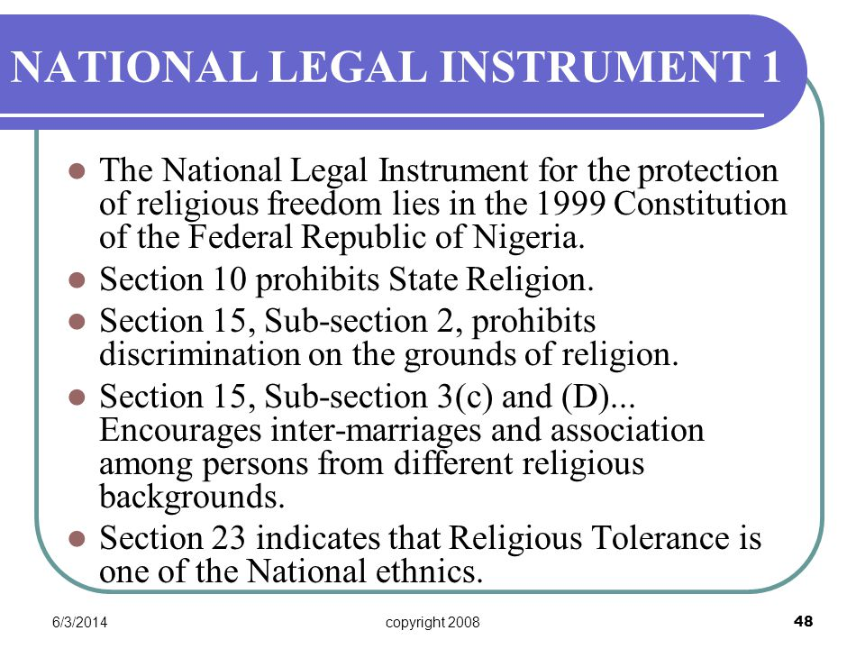 6/3/2014copyright 2008 48 NATIONAL LEGAL INSTRUMENT 1 The National Legal Instrument for the protection of religious freedom lies in the 1999 Constitution of the Federal Republic of Nigeria.