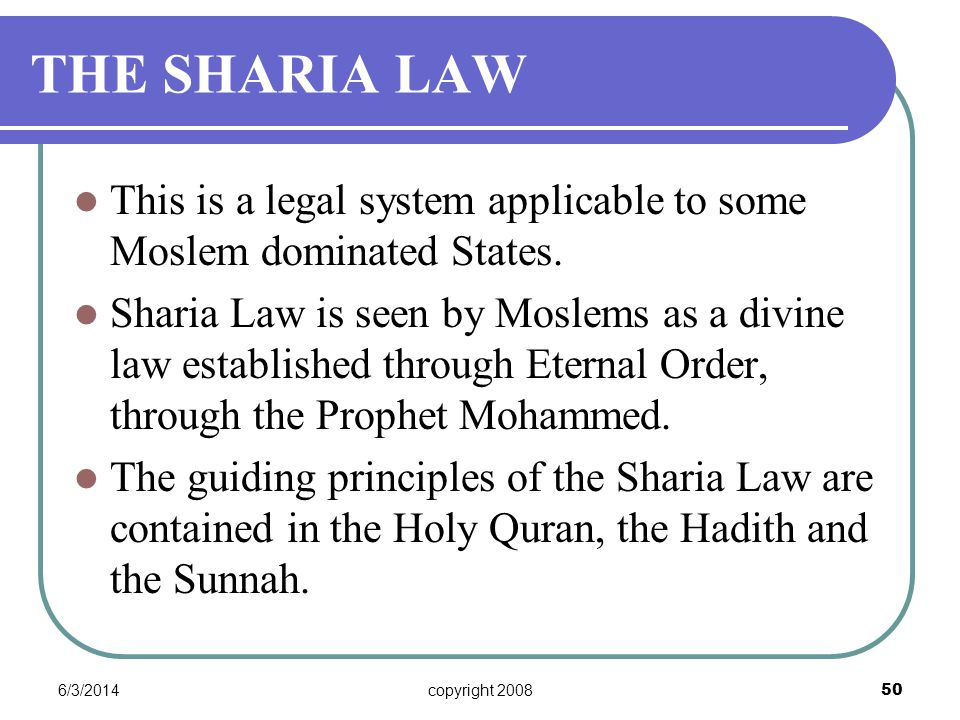6/3/2014copyright 2008 50 THE SHARIA LAW This is a legal system applicable to some Moslem dominated States.