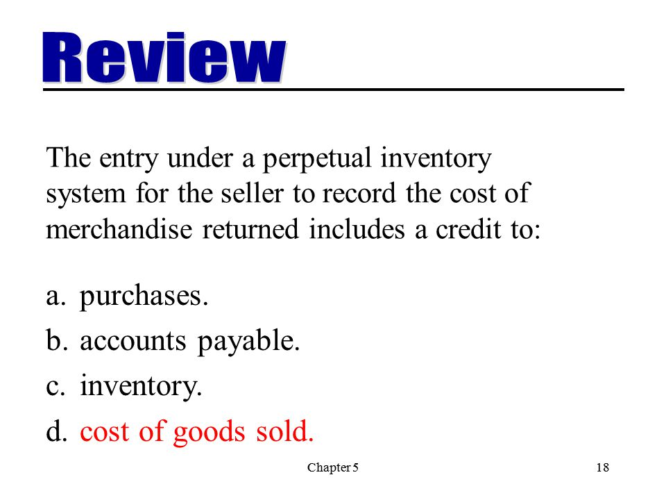 Chapter 518Chapter 518 The entry under a perpetual inventory system for the seller to record the cost of merchandise returned includes a credit to: a.