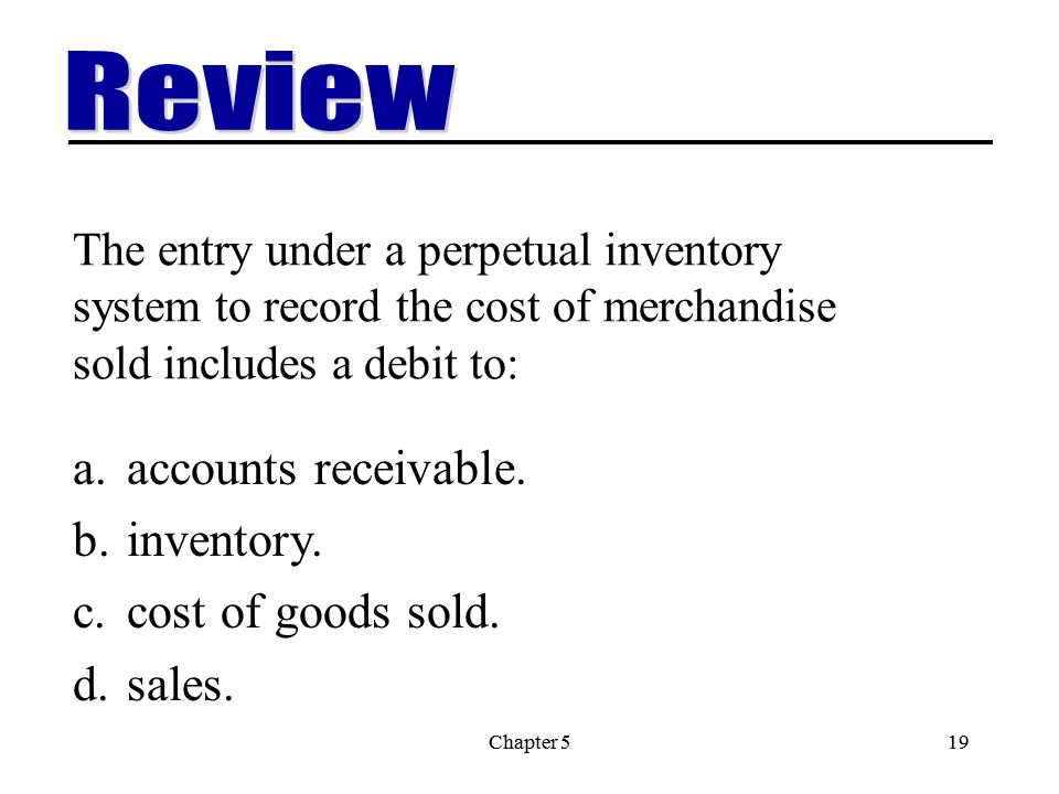 Chapter 519Chapter 519 The entry under a perpetual inventory system to record the cost of merchandise sold includes a debit to: a.