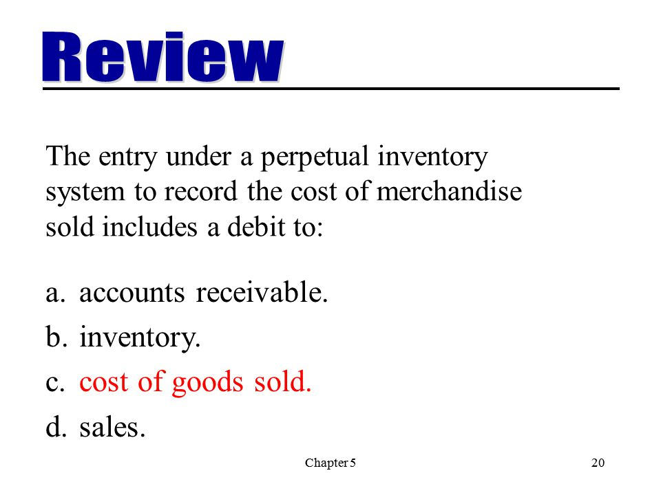 Chapter 520Chapter 520 The entry under a perpetual inventory system to record the cost of merchandise sold includes a debit to: a.