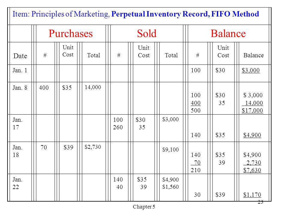 Chapter 5 23 Item: Principles of Marketing, Perpetual Inventory Record, FIFO Method PurchasesSoldBalance Date # Unit Cost Total # Unit Cost Total # Unit Cost Balance Jan.