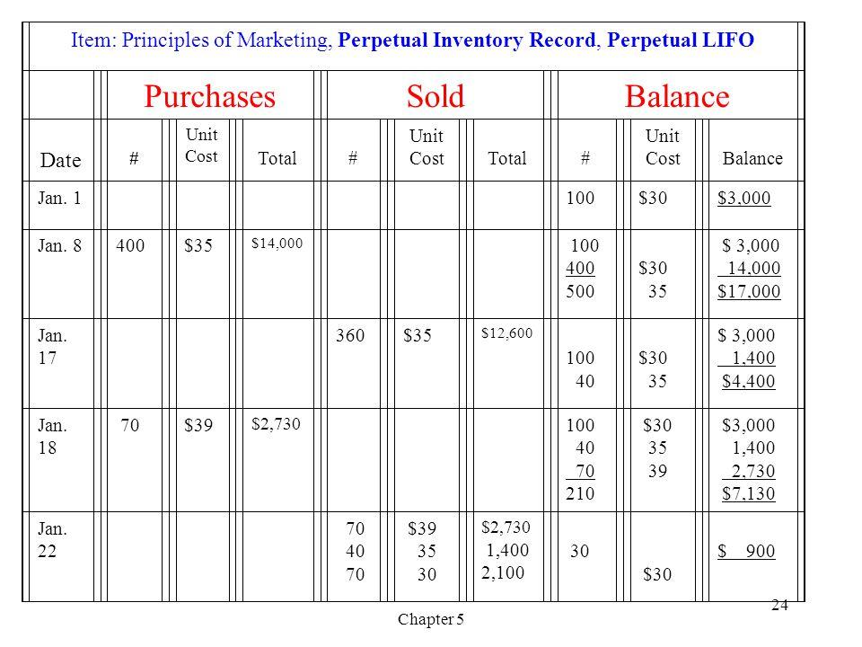 Chapter 5 24 Item: Principles of Marketing, Perpetual Inventory Record, Perpetual LIFO PurchasesSoldBalance Date # Unit Cost Total # Unit Cost Total # Unit Cost Balance Jan.
