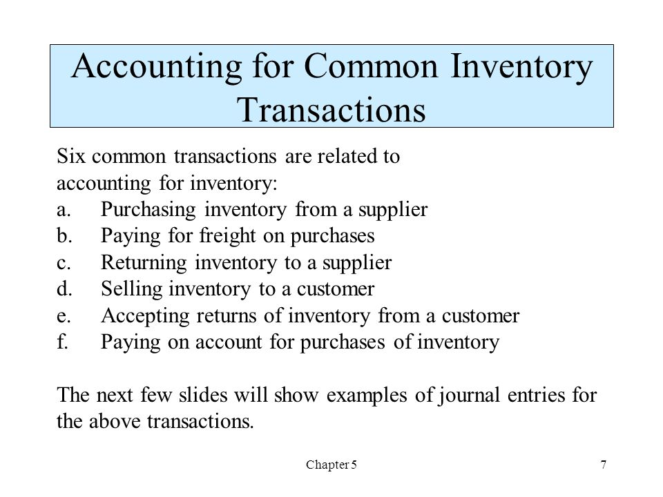 Chapter 57 Accounting for Common Inventory Transactions Six common transactions are related to accounting for inventory: a.Purchasing inventory from a supplier b.Paying for freight on purchases c.Returning inventory to a supplier d.Selling inventory to a customer e.Accepting returns of inventory from a customer f.Paying on account for purchases of inventory The next few slides will show examples of journal entries for the above transactions.