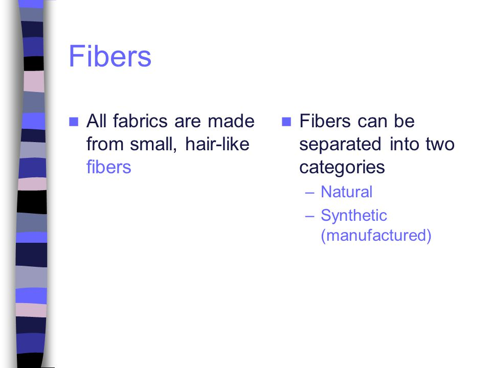 Natural Fibers Come from plants and animals –Animals = protein fibers –Plants = cellulosic fibers General Characteristics –Hydrophilic (Absorb Water) –Comfortable to wear –Most wrinkle easily –Durable