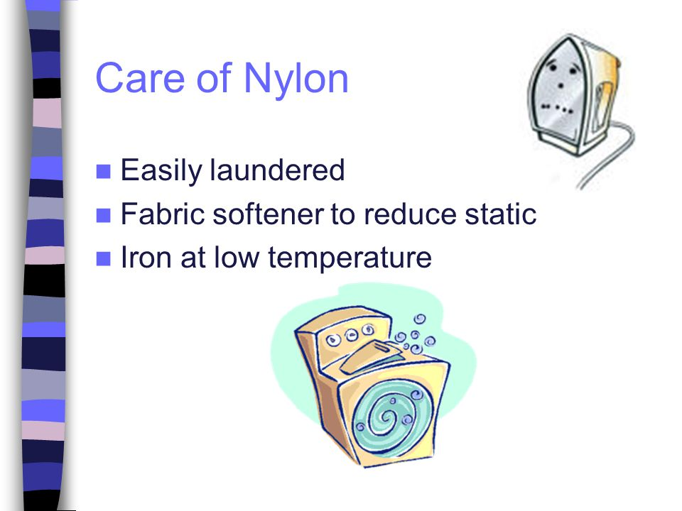Care of Nylon Easily laundered Fabric softener to reduce static Iron at low temperature