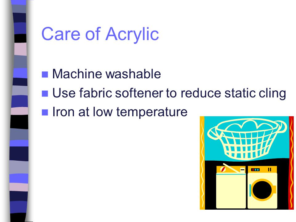 Care of Acrylic Machine washable Use fabric softener to reduce static cling Iron at low temperature