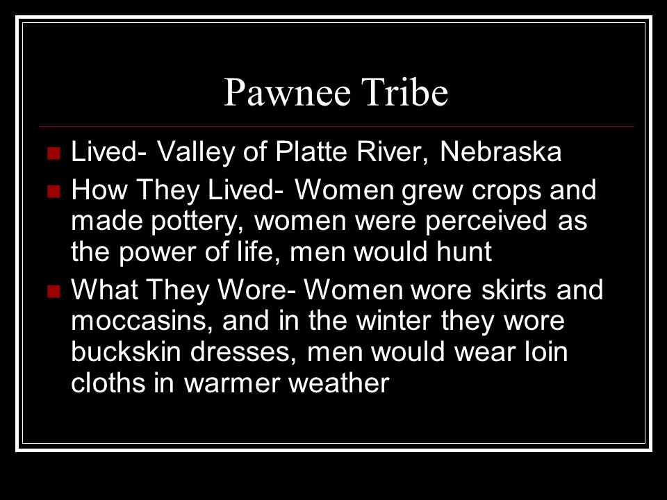 Pawnee Tribe Lived- Valley of Platte River, Nebraska How They Lived- Women grew crops and made pottery, women were perceived as the power of life, men would hunt What They Wore- Women wore skirts and moccasins, and in the winter they wore buckskin dresses, men would wear loin cloths in warmer weather