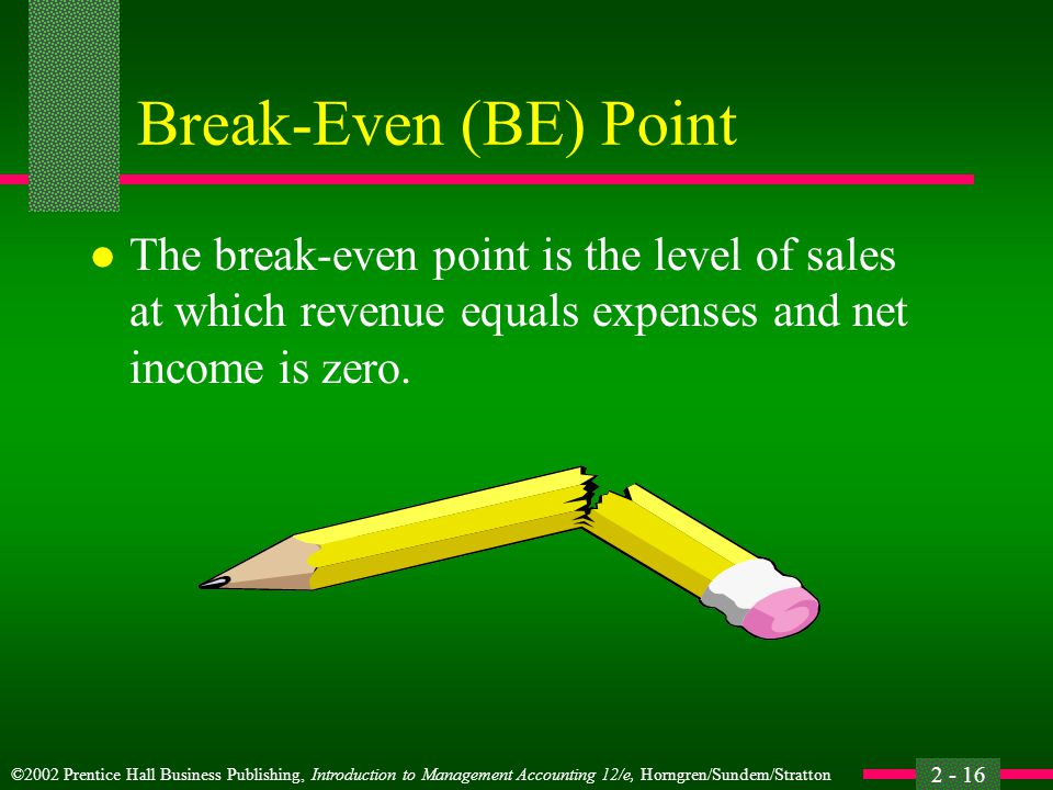 ©2002 Prentice Hall Business Publishing, Introduction to Management Accounting 12/e, Horngren/Sundem/Stratton 2 - 16 Break-Even (BE) Point l The break