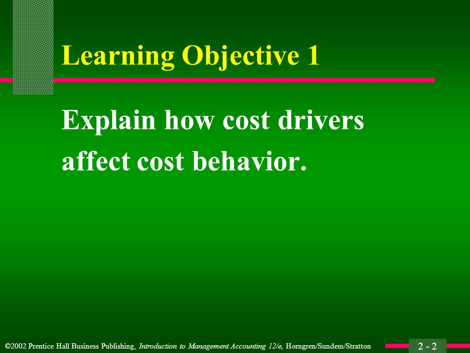 ©2002 Prentice Hall Business Publishing, Introduction to Management Accounting 12/e, Horngren/Sundem/Stratton 2 - 3 Cost Behavior It is how costs are related to, and affected by, the activities of an organization.
