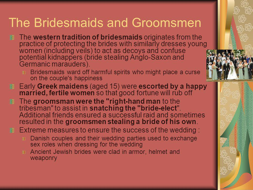 The Bridesmaids and Groomsmen The western tradition of bridesmaids originates from the practice of protecting the brides with similarly dresses young