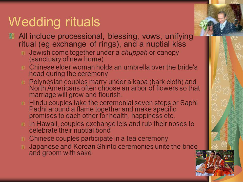 Wedding rituals All include processional, blessing, vows, unifying ritual (eg exchange of rings), and a nuptial kiss Jewish come together under a chup