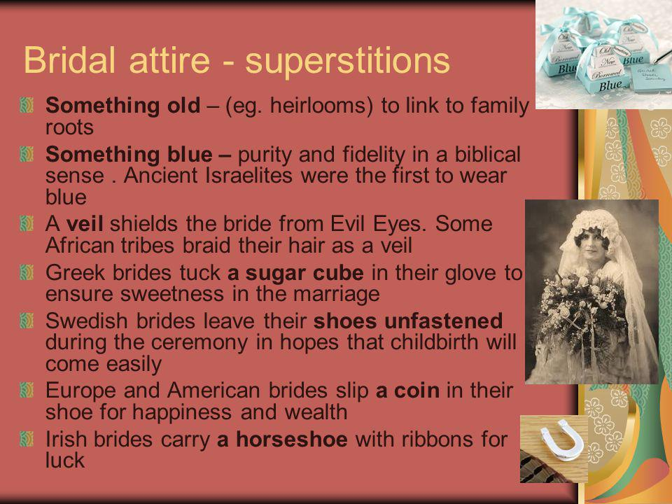 Bridal attire - superstitions Something old – (eg. heirlooms) to link to family roots Something blue – purity and fidelity in a biblical sense. Ancien