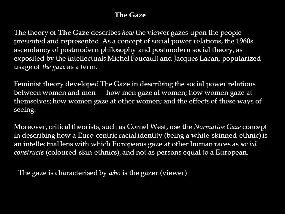 The theory of The Gaze describes how the viewer gazes upon the people presented and represented.