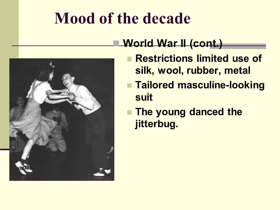 Mood of the decade World War II (cont.) Restrictions limited use of silk, wool, rubber, metal Tailored masculine-looking suit The young danced the jitterbug.