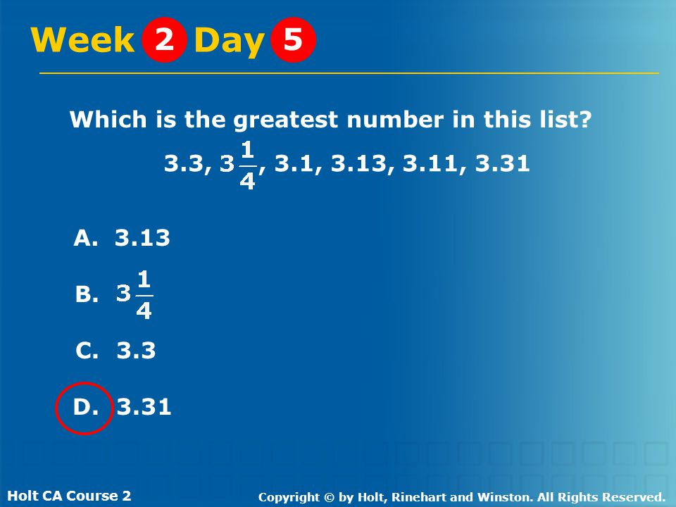 Holt CA Course 2 Copyright © by Holt, Rinehart and Winston. All Rights Reserved. Which is the greatest number in this list? Week Day 25 A. 3.13 B. C.