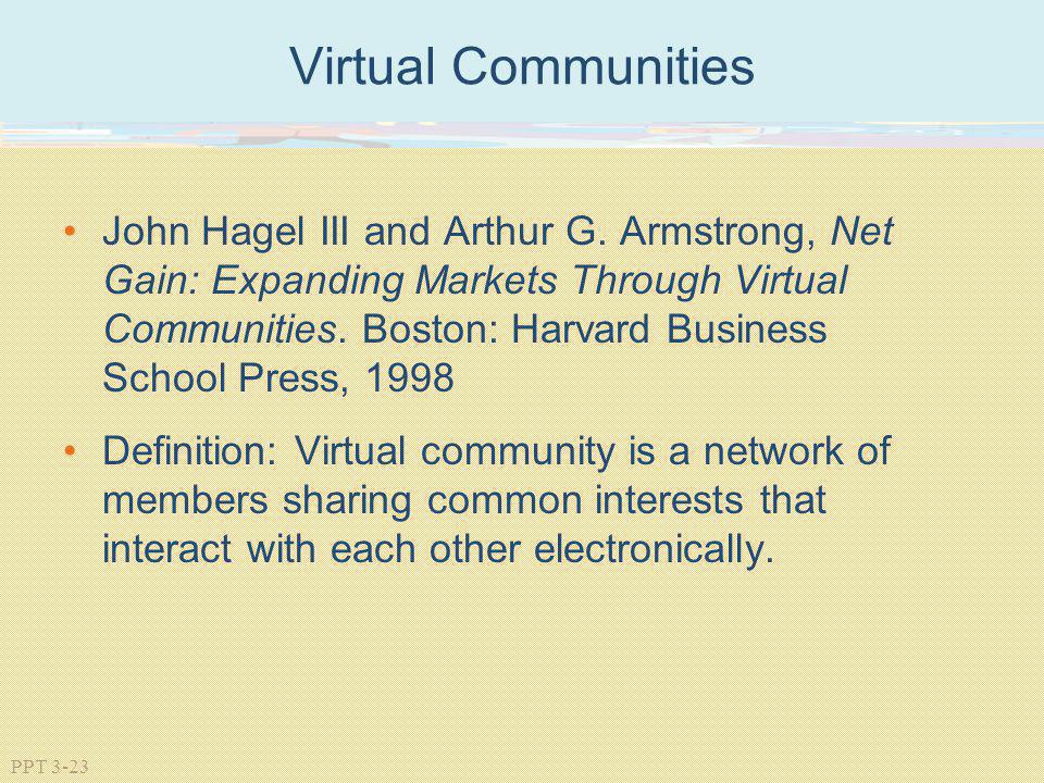 PPT 3-23 Virtual Communities John Hagel III and Arthur G. Armstrong, Net Gain: Expanding Markets Through Virtual Communities. Boston: Harvard Business