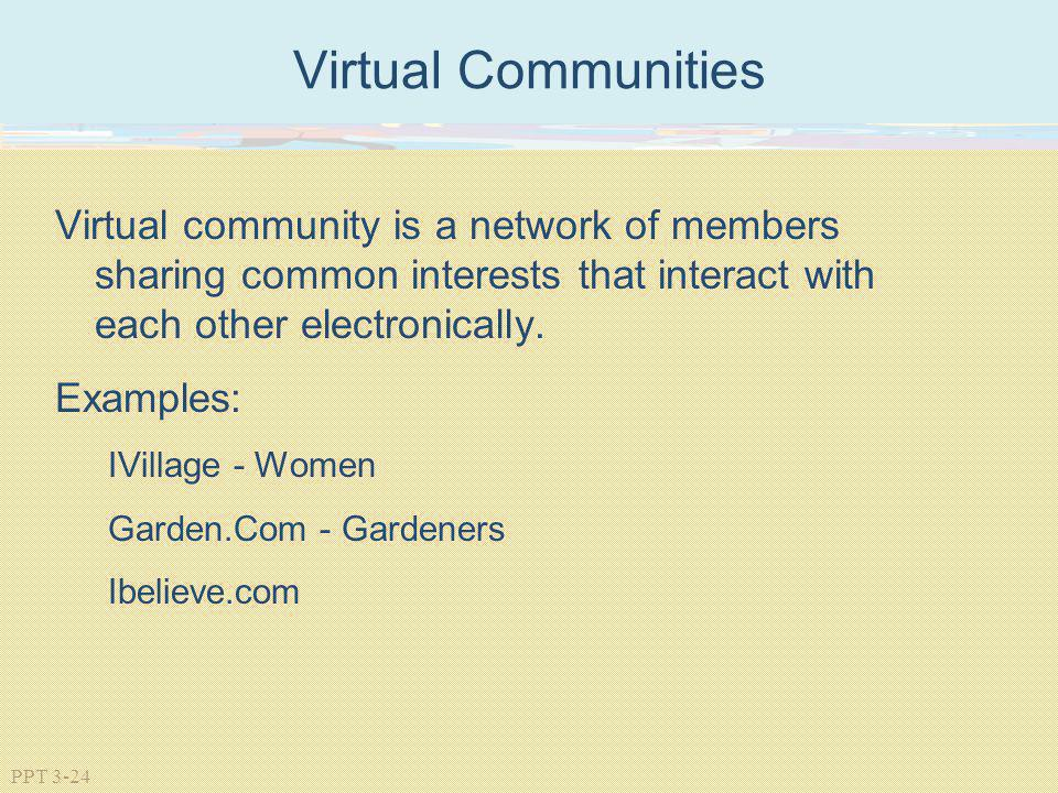 PPT 3-24 Virtual Communities Virtual community is a network of members sharing common interests that interact with each other electronically. Examples