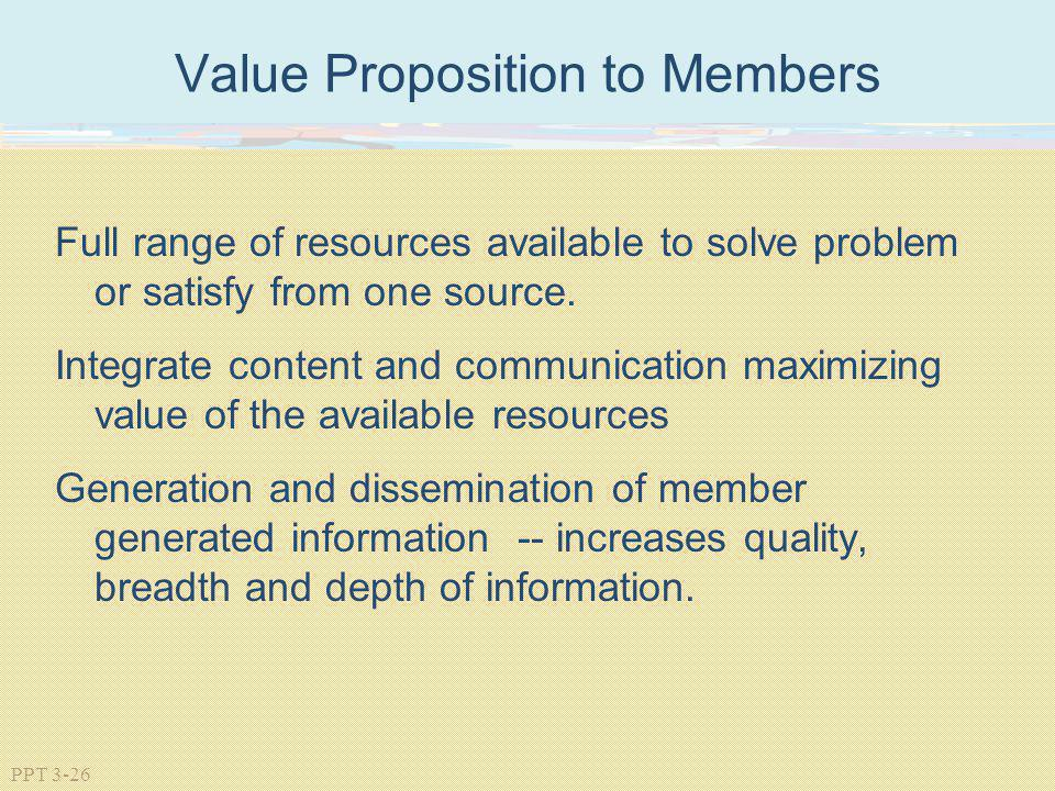 PPT 3-26 Value Proposition to Members Full range of resources available to solve problem or satisfy from one source. Integrate content and communicati