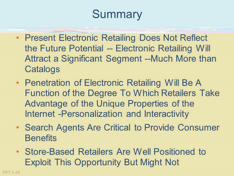 PPT 3-36 Summary Present Electronic Retailing Does Not Reflect the Future Potential -- Electronic Retailing Will Attract a Significant Segment --Much