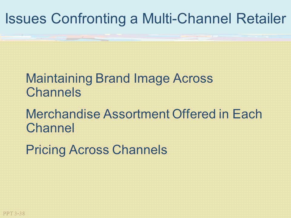 PPT 3-38 Issues Confronting a Multi-Channel Retailer Maintaining Brand Image Across Channels Merchandise Assortment Offered in Each Channel Pricing Ac