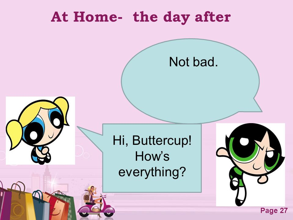 Free Powerpoint Templates Page 27 At Home- the day after Not bad. Hi, Buttercup! Hows everything?