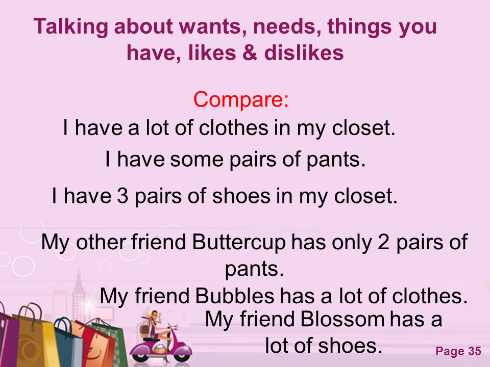 Free Powerpoint Templates Page 35 Talking about wants, needs, things you have, likes & dislikes Compare: I have a lot of clothes in my closet. My frie